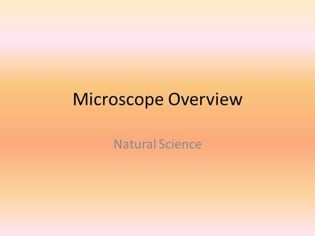 Microscope Overview Natural Science. Microscopes Cost is between $600-$800 so be careful with them! Proper behavior will be used at all times Failure.