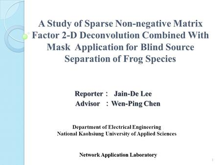 A Study of Sparse Non-negative Matrix Factor 2-D Deconvolution Combined With Mask Application for Blind Source Separation of Frog Species 1 Reporter :