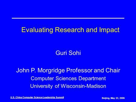 U.S. China Computer Science Leadership Summit Beijing, May 23, 2006 Evaluating Research and Impact Guri Sohi John P. Morgridge Professor and Chair Computer.