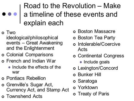 Road to the Revolution – Make a timeline of these events and explain each Two ideological/philosophical events – Great Awakening and the Enlightenment.
