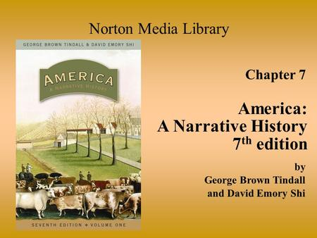 Chapter 7 America: A Narrative History 7 th edition Norton Media Library by George Brown Tindall and David Emory Shi.