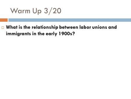 Warm Up 3/20  What is the relationship between labor unions and immigrants in the early 1900s?