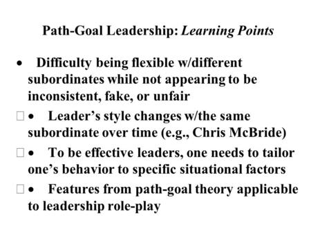 Path-Goal Leadership: Learning Points  Difficulty being flexible w/different subordinates while not appearing to be inconsistent, fake, or unfair  Leader's.