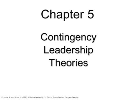 Chapter 5 ContingencyLeadershipTheories © Lussier, R. and Achau, C. (2007): Effective Leadership, 3 rd Edition, South-Western, Cangage Learning.