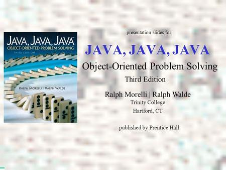 JAVA, JAVA, JAVA Object-Oriented Problem Solving Ralph Morelli | Ralph Walde Trinity College Hartford, CT presentation slides for published by Prentice.