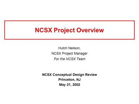 NCSX Project Overview Hutch Neilson, NCSX Project Manager For the NCSX Team NCSX Conceptual Design Review Princeton, NJ May 21, 2002.