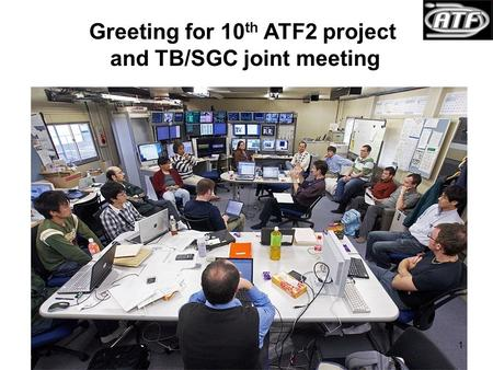 Greeting for 10 th ATF2 project and TB/SGC joint meeting 1.