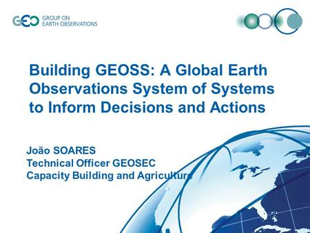 © GEO Secretariat Building GEOSS: A Global Earth Observations System of Systems to Inform Decisions and Actions João SOARES Technical Officer GEOSEC Capacity.