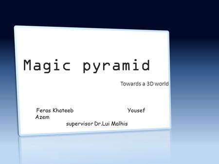 Magic pyramid Towards a 3D world Feras Khateeb Yousef Azem supervisor Dr.Lui Malhis.