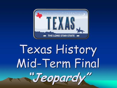 "Texas History Mid-Term Final ""Jeopardy"" 500 400 300 200 100 Settlers in Texas Republic of Mexico Spanish Influence Native Texans Geography."