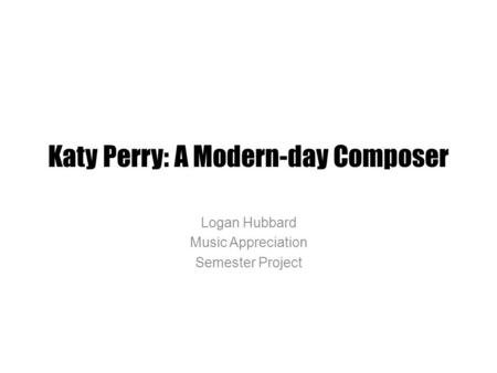 Katy Perry: A Modern-day Composer Logan Hubbard Music Appreciation Semester Project.