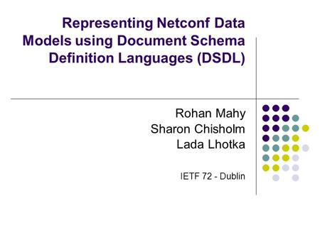 Representing Netconf Data Models using Document Schema Definition Languages (DSDL) Rohan Mahy Sharon Chisholm Lada Lhotka IETF 72 - Dublin.