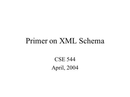Primer on XML Schema CSE 544 April, 2004. XML Schemas Generalizes DTDs Uses XML syntax Two parts: structure and datatypes Very complex –criticized –alternative.