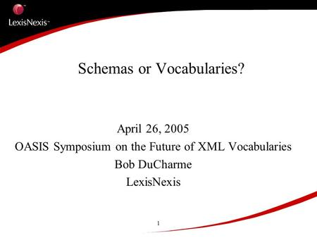 1 Schemas or Vocabularies? April 26, 2005 OASIS Symposium on the Future of XML Vocabularies Bob DuCharme LexisNexis.