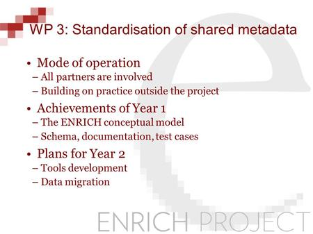 WP 3: Standardisation of shared metadata Mode of operation –All partners are involved –Building on practice outside the project Achievements of Year 1.