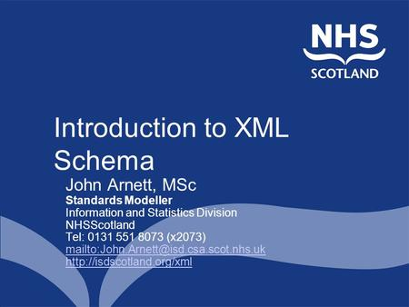 Introduction to XML Schema John Arnett, MSc Standards Modeller Information and Statistics Division NHSScotland Tel: 0131 551 8073 (x2073)