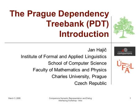 March 5, 2008Companions Semantic Representation and Dialog Interfacing Workshop - Intro 1 The Prague Dependency Treebank (PDT) Introduction Jan Hajič Institute.
