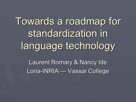 Towards a roadmap for standardization in language technology Laurent Romary & Nancy Ide Loria-INRIA — Vassar College.