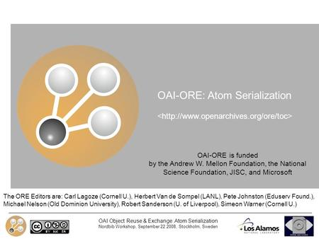 OAI Object Reuse & Exchange: Atom Serialization Nordbib Workshop, September 22 2008, Stockholm, Sweden OAI-ORE: Atom Serialization The ORE Editors are: