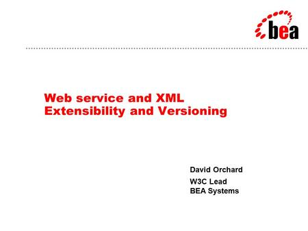 David Orchard W3C Lead BEA Systems Web service and XML Extensibility and Versioning.