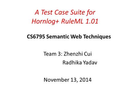 A Test Case Suite for Hornlog+ RuleML 1.01 CS6795 Semantic Web Techniques Team 3: Zhenzhi Cui Radhika Yadav November 13, 2014.