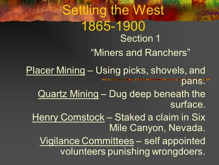 "Settling the West 1865-1900 Section 1 ""Miners and Ranchers"" Placer Mining – Using picks, shovels, and pans. Quartz Mining – Dug deep beneath the surface."