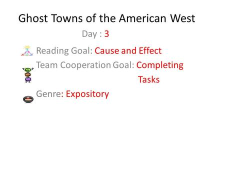 Ghost Towns of the American West Reading Goal: Cause and Effect Team Cooperation Goal: Completing Tasks Genre: Expository Day : 3.