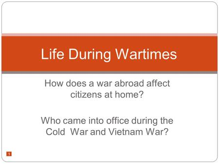 1 How does a war abroad affect citizens at home? Who came into office during the Cold War and Vietnam War? Life During Wartimes.