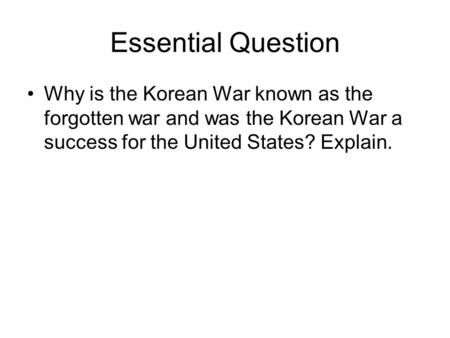 Essential Question Why is the Korean War known as the forgotten war and was the Korean War a success for the United States? Explain.