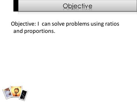 Objective: I can solve problems using ratios and proportions.
