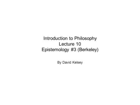 Introduction to Philosophy Lecture 10 Epistemology #3 (Berkeley) By David Kelsey.