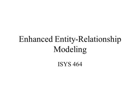 Enhanced Entity-Relationship Modeling ISYS 464. Entity, Relationship, Attribute Ebay: –Entities: User, Item –Multiple relationships: Sell Buy –Bid: Is.