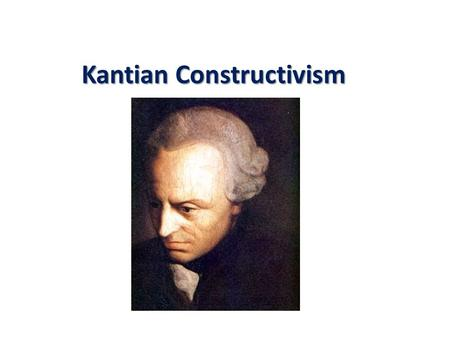 Kantian Constructivism. So Far Rationalism Plato, Descartes, Spinoza, Leibniz. Knowledge about the world comes primarily as a priori knowledge. Thingness.