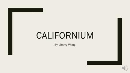 CALIFORNIUM By: Jimmy Wang History ■Californium is a synthetic element meaning that it is not found in nature but made by humans. It was first made in.