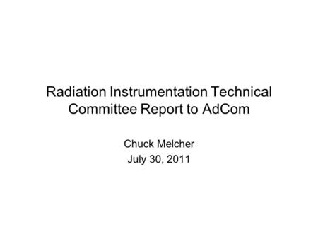 Radiation Instrumentation Technical Committee Report to AdCom Chuck Melcher July 30, 2011.