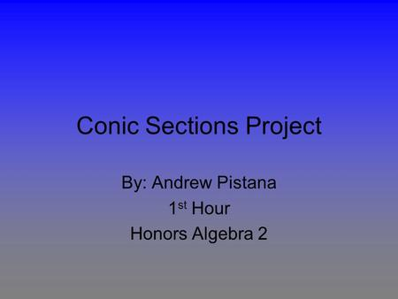 Conic Sections Project By: Andrew Pistana 1 st Hour Honors Algebra 2.