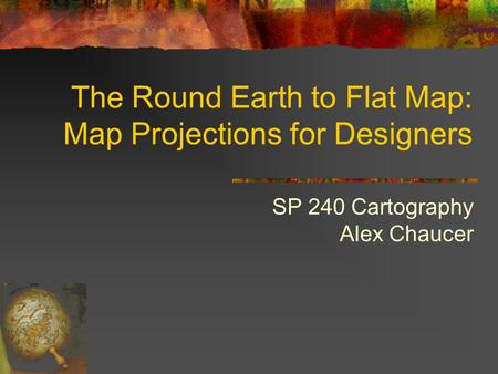 The Round Earth to Flat Map: Map Projections for Designers SP 240 Cartography Alex Chaucer.