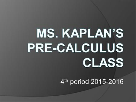 4 th period 2015-2016. Who is Ms. Kaplan??? My involvement at DHS:  I teach Geometry, Pre-Calculus, and Intro to Computer Programming.
