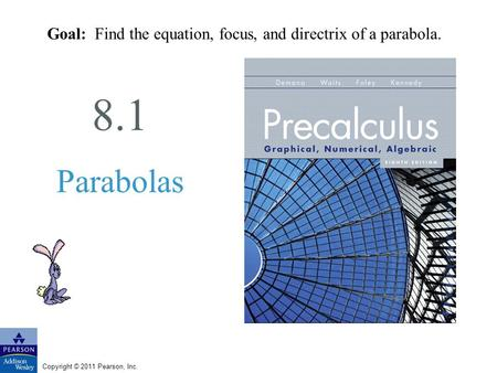 Copyright © 2011 Pearson, Inc. 8.1 Parabolas Goal: Find the equation, focus, and directrix of a parabola.