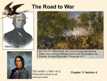 The Road to War Chapter 11 Section 4 BATTLE OF TIPPECANOE, 1811--A U.S. force under General William Henry Harrison defeats Indians under Tenskwatawa, the.