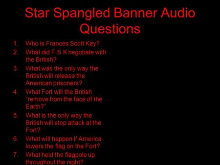 Star Spangled Banner Audio Questions 1.Who is Frances Scott Key? 2.What did F.S.K negotiate with the British? 3.What was the only way the British will.