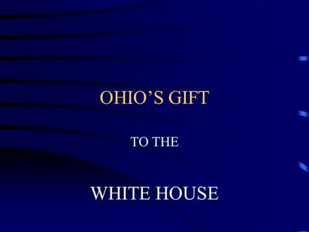 OHIO'S GIFT TO THE WHITE HOUSE. GREAT MEN MAKE A GREAT NATION. OHIO HAS GIVEN OUR NATION GREAT DOCTORS, INVENTORS, SCIENCTIST, BUT THE GREATEST GIFT IS.