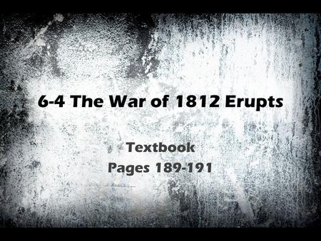 6-4 The War of 1812 Erupts Textbook Pages 189-191.