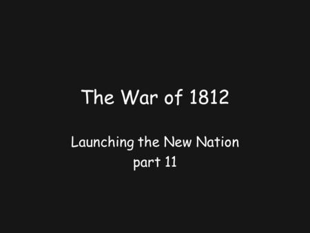 The War of 1812 Launching the New Nation part 11.