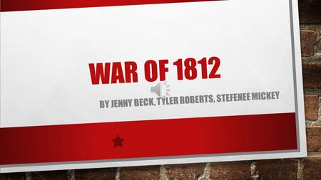 WAR OF 1812 BY JENNY BECK, TYLER ROBERTS, STEFENEE MICKEY.