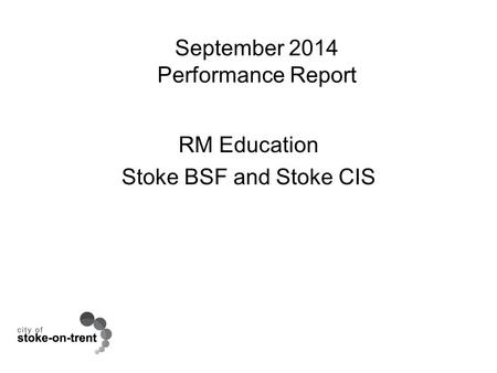 September 2014 Performance Report RM Education Stoke BSF and Stoke CIS.
