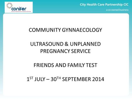 COMMUNITY GYNNAECOLOGY ULTRASOUND & UNPLANNED PREGNANCY SERVICE FRIENDS AND FAMILY TEST 1 ST JULY – 30 TH SEPTEMBER 2014.