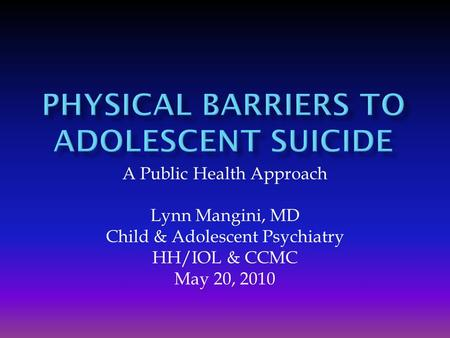 A Public Health Approach Lynn Mangini, MD Child & Adolescent Psychiatry HH/IOL & CCMC May 20, 2010.