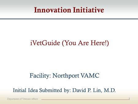 Department of Veterans Affairs 1 iVetGuide (You Are Here!) Facility: Northport VAMC Initial Idea Submitted by: David P. Lin, M.D. Innovation Initiative.