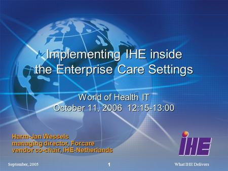 September, 2005What IHE Delivers 1 Implementing IHE inside the Enterprise Care Settings World of Health IT October 11, 2006 12:15-13:00 Harm-Jan Wessels.